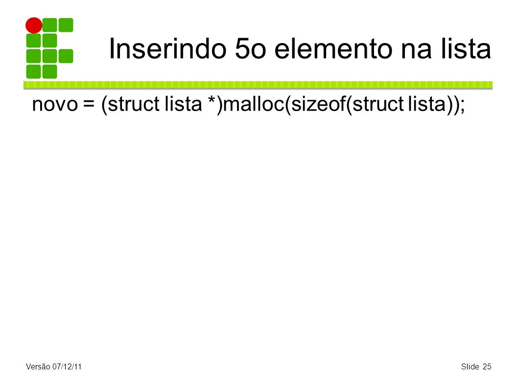 Versão 07/12/11Slide 25 Inserindo 5o elemento na lista novo = (struct lista *)malloc(sizeof(struct lista));