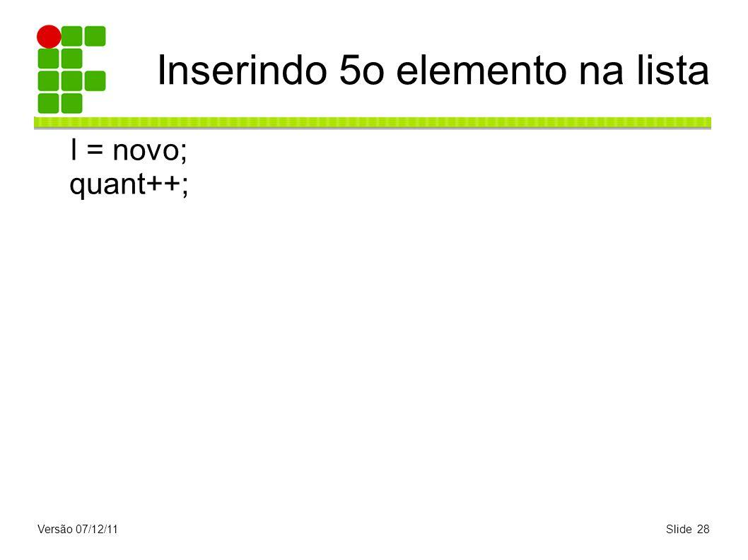 Versão 07/12/11Slide 28 Inserindo 5o elemento na lista l = novo; quant++;