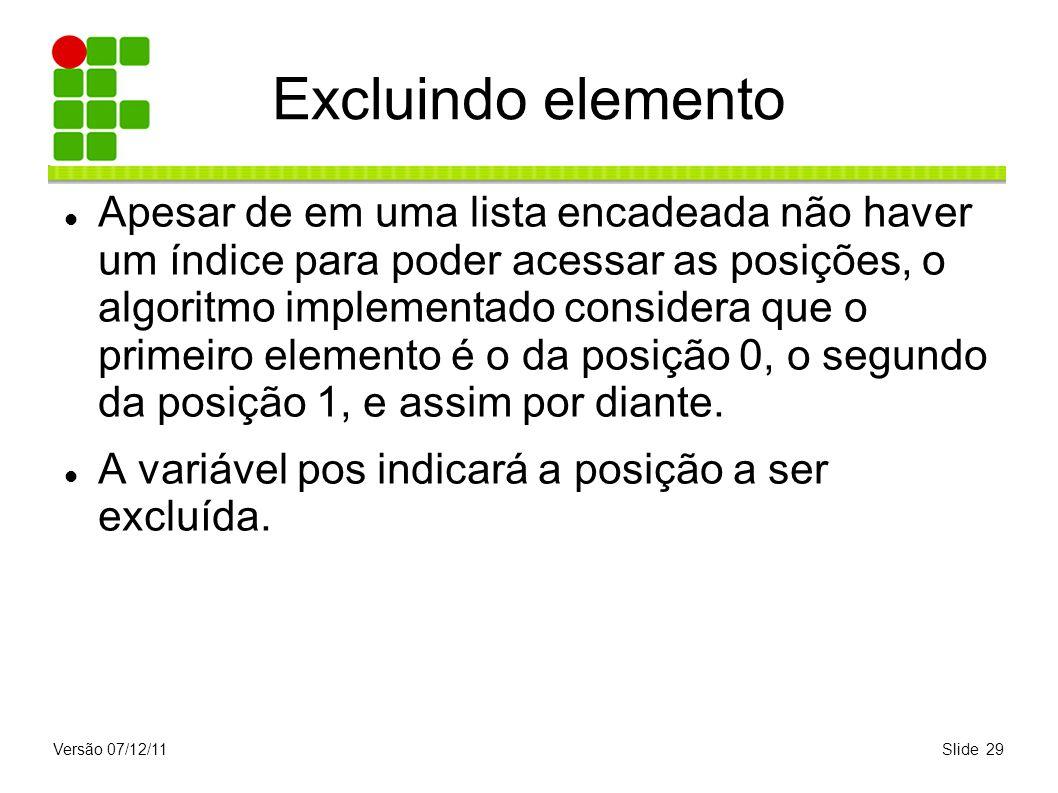 Versão 07/12/11Slide 29 Excluindo elemento Apesar de em uma lista encadeada não haver um índice para poder acessar as posições, o algoritmo implementa