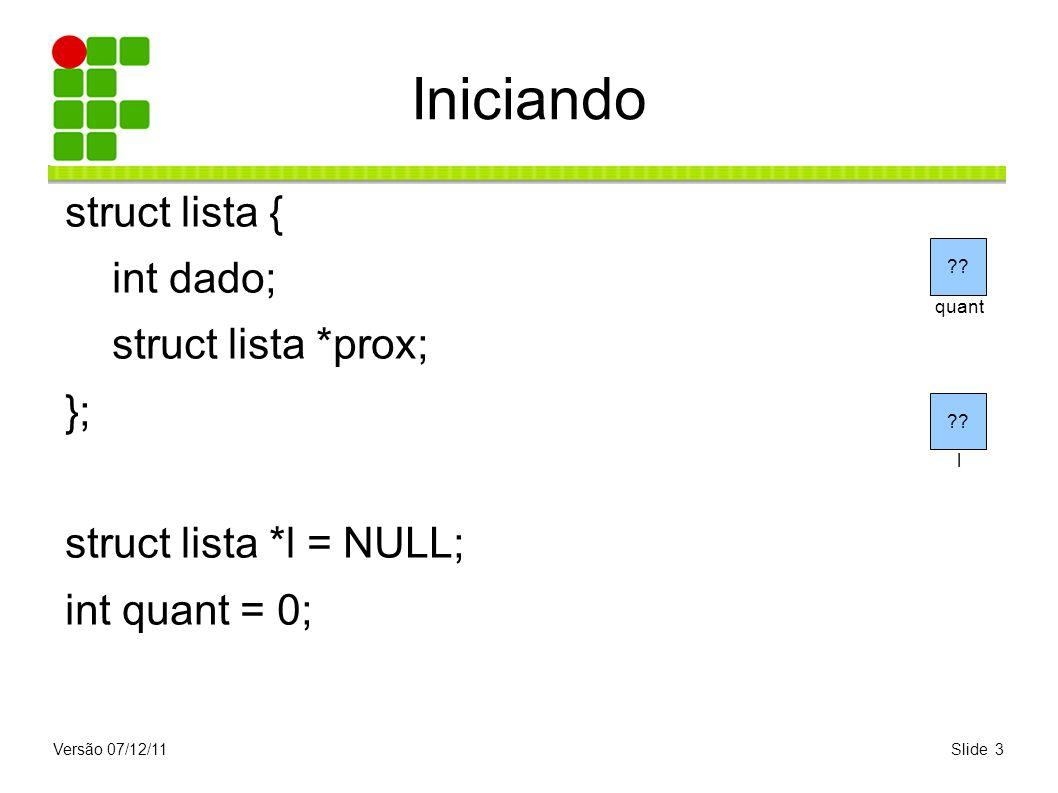 Versão 07/12/11Slide 3 Iniciando struct lista { int dado; struct lista *prox; }; struct lista *l = NULL; int quant = 0; ?? l quant