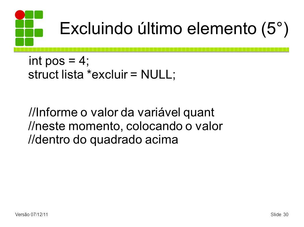 Versão 07/12/11Slide 30 Excluindo último elemento (5°) int pos = 4; struct lista *excluir = NULL; //Informe o valor da variável quant //neste momento,