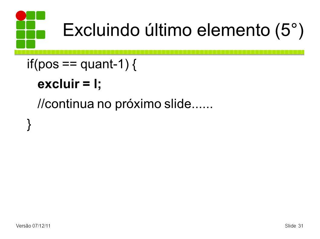 Versão 07/12/11Slide 31 Excluindo último elemento (5°) if(pos == quant-1) { excluir = l; //continua no próximo slide...... }
