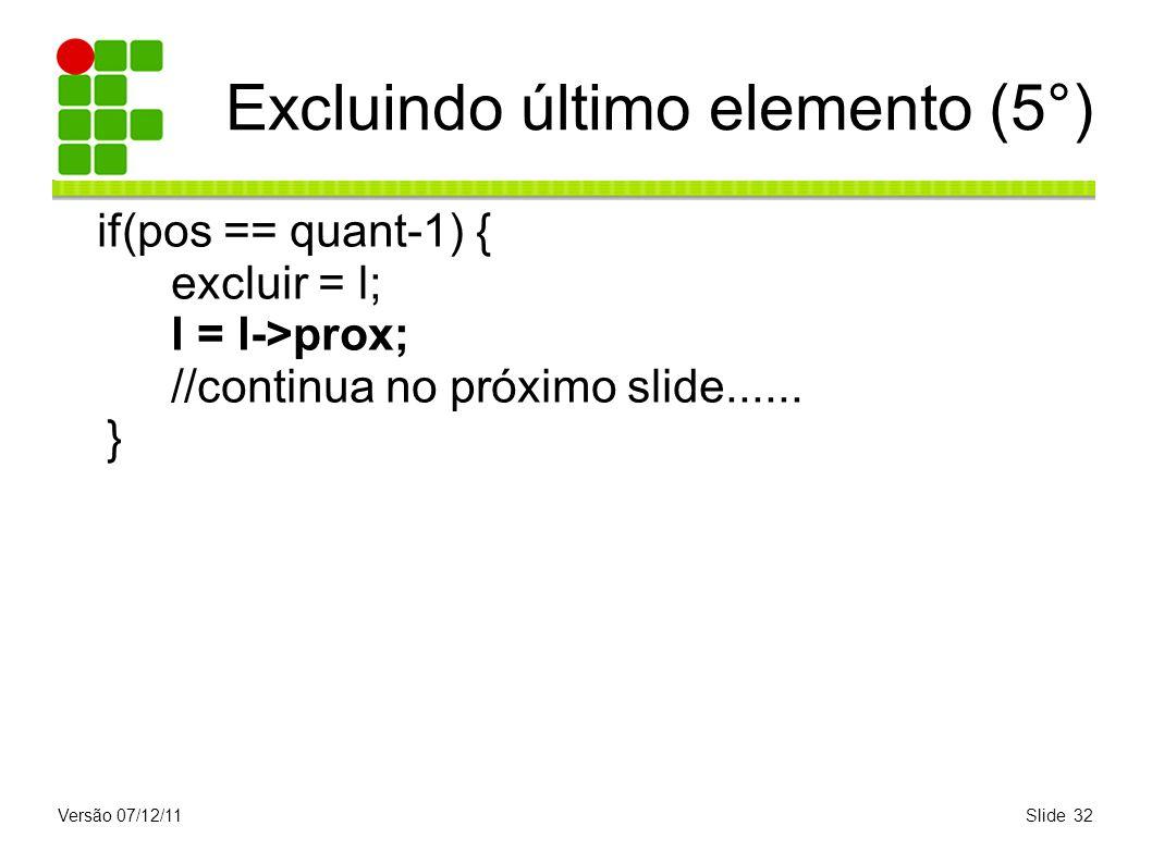 Versão 07/12/11Slide 32 Excluindo último elemento (5°) if(pos == quant-1) { excluir = l; l = l->prox; //continua no próximo slide...... }