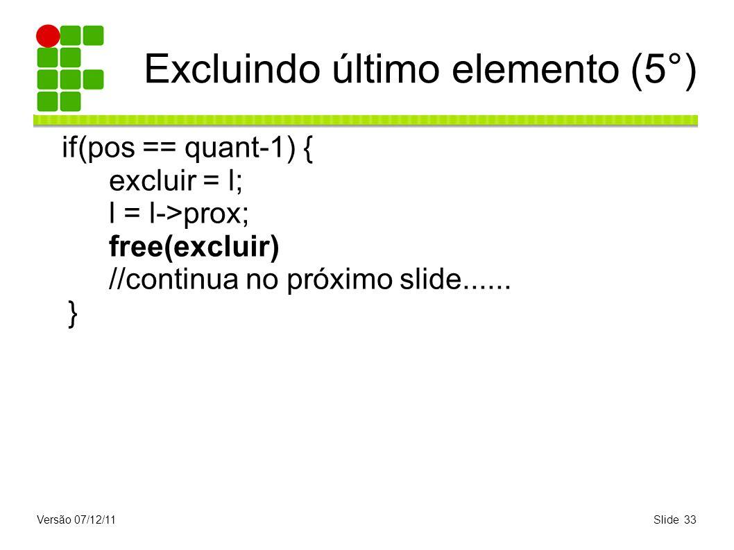 Versão 07/12/11Slide 33 Excluindo último elemento (5°) if(pos == quant-1) { excluir = l; l = l->prox; free(excluir) //continua no próximo slide......