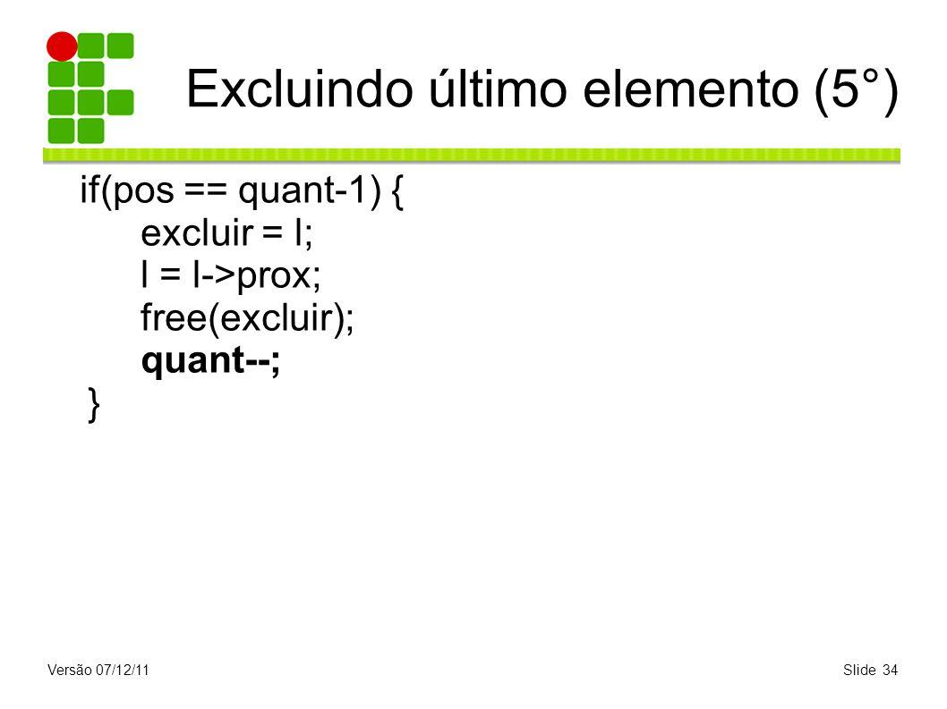 Versão 07/12/11Slide 34 Excluindo último elemento (5°) if(pos == quant-1) { excluir = l; l = l->prox; free(excluir); quant--; }
