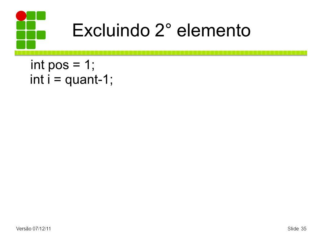 Versão 07/12/11Slide 35 Excluindo 2° elemento int pos = 1; int i = quant-1;