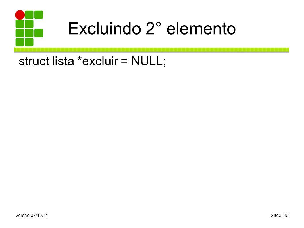 Versão 07/12/11Slide 36 Excluindo 2° elemento struct lista *excluir = NULL;