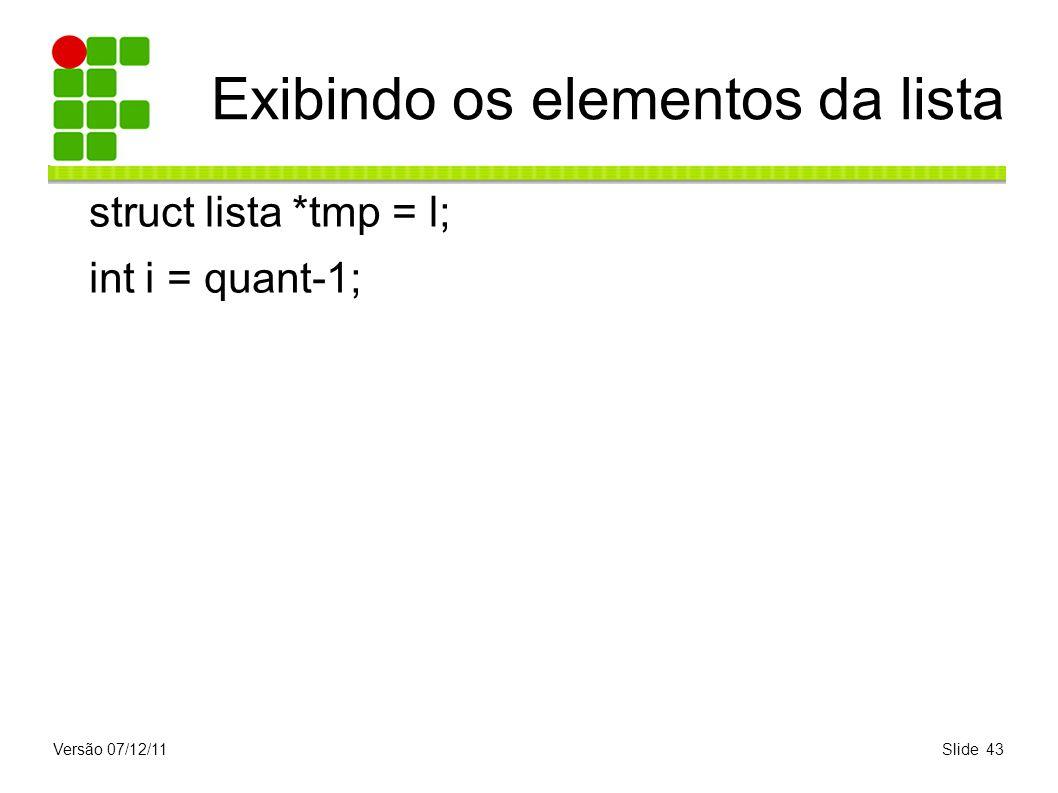 Versão 07/12/11Slide 43 Exibindo os elementos da lista struct lista *tmp = l; int i = quant-1;