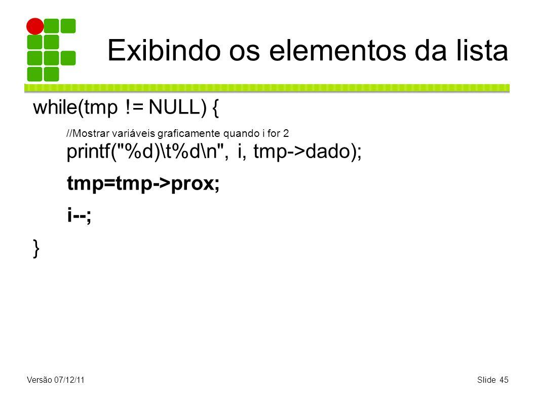 Versão 07/12/11Slide 45 Exibindo os elementos da lista while(tmp != NULL) { //Mostrar variáveis graficamente quando i for 2 printf(