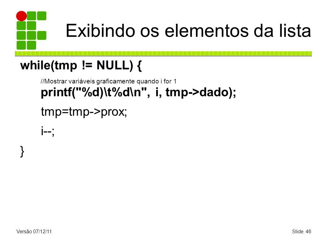 Versão 07/12/11Slide 46 Exibindo os elementos da lista while(tmp != NULL) { //Mostrar variáveis graficamente quando i for 1 printf(