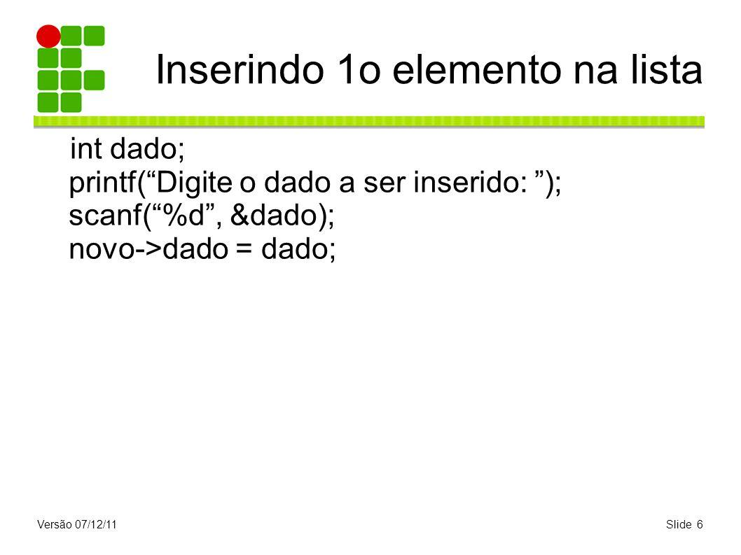 Versão 07/12/11Slide 6 Inserindo 1o elemento na lista int dado; printf(Digite o dado a ser inserido: ); scanf(%d, &dado); novo->dado = dado;