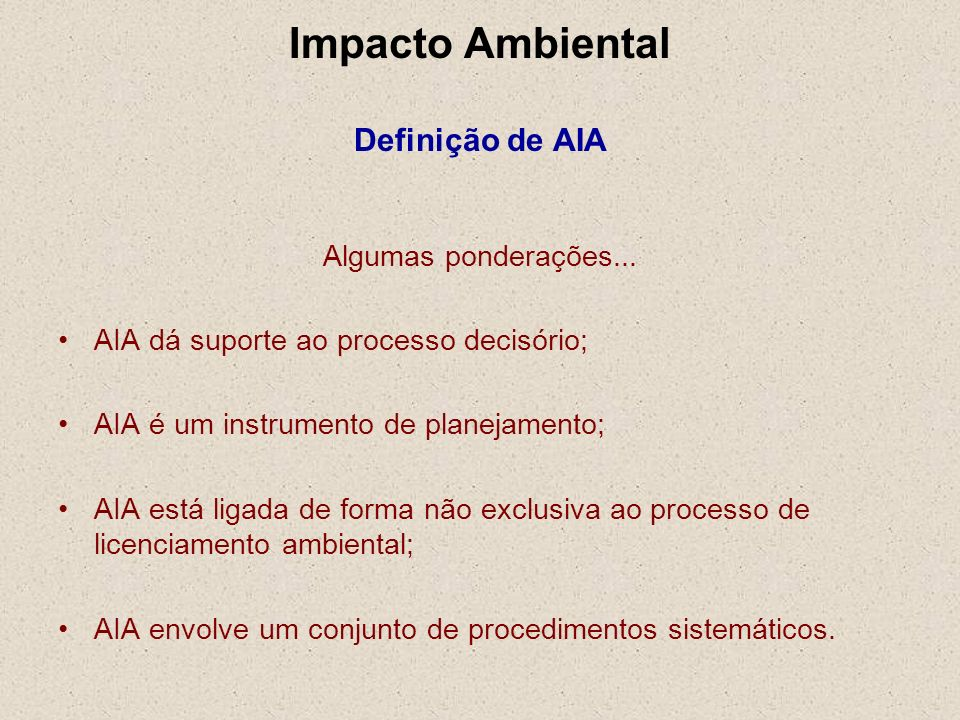 Impacto Ambiental Definição de AIA Algumas ponderações... AIA dá suporte ao processo decisório; AIA é um instrumento de planejamento; AIA está ligada
