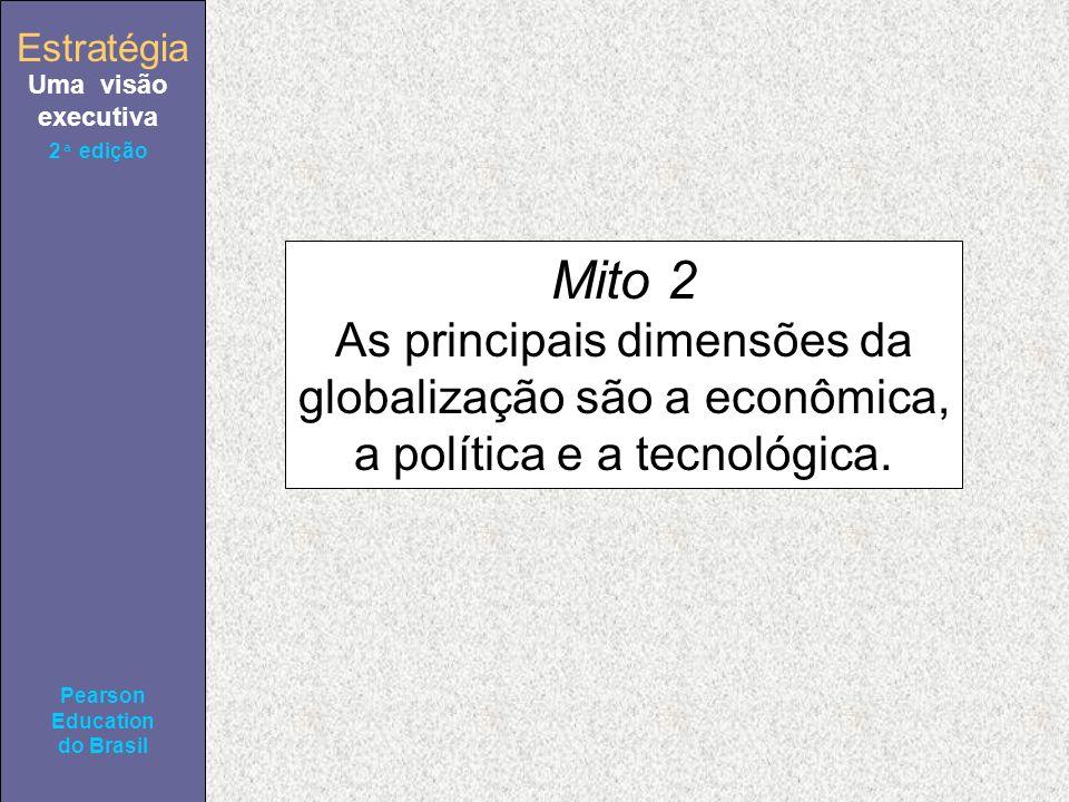 Estratégia Uma visão executiva Pearson Education do Brasil 2ª edição Mito 2 As principais dimensões da globalização são a econômica, a política e a tecnológica.