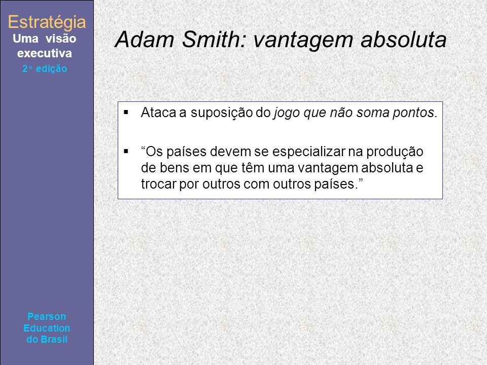 Estratégia Uma visão executiva Pearson Education do Brasil 2ª edição Adam Smith: vantagem absoluta Ataca a suposição do jogo que não soma pontos. Os p