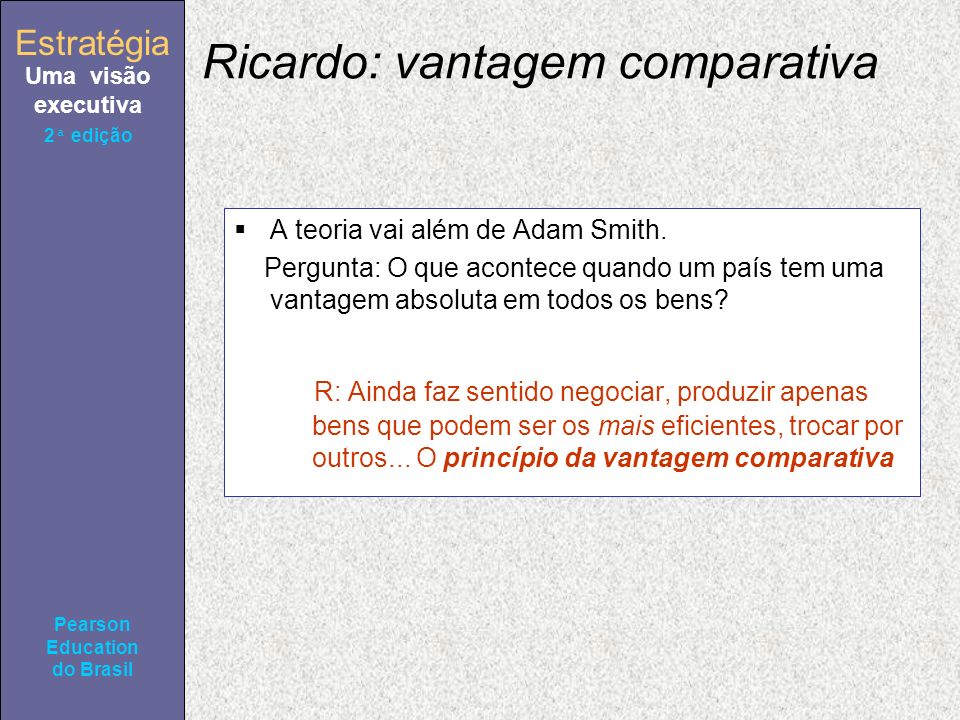 Estratégia Uma visão executiva Pearson Education do Brasil 2ª edição Ricardo: vantagem comparativa A teoria vai além de Adam Smith. Pergunta: O que ac