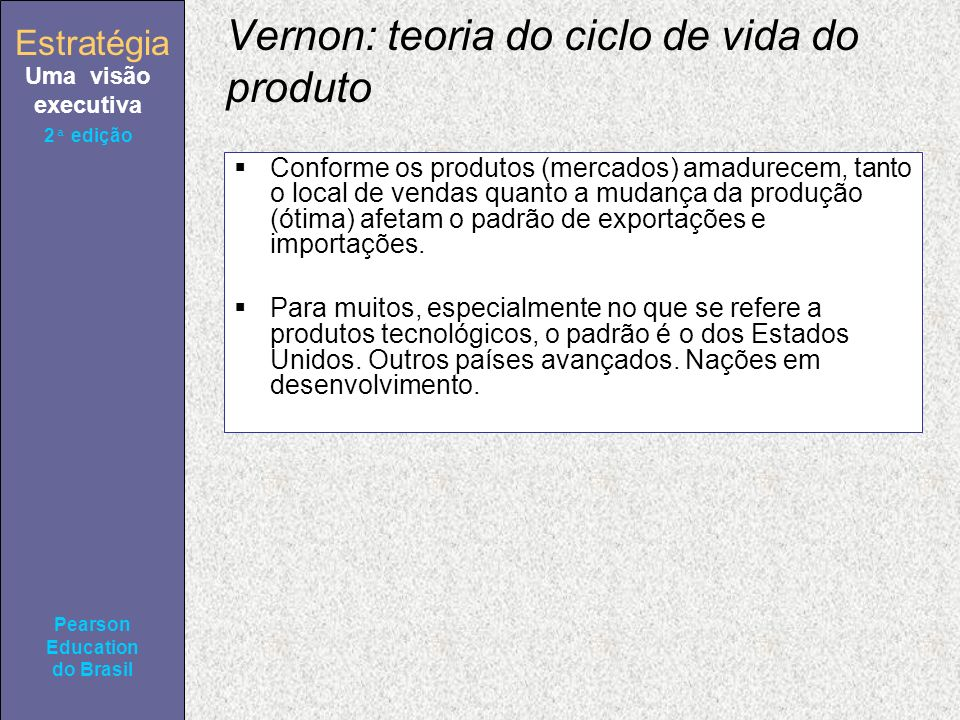 Estratégia Uma visão executiva Pearson Education do Brasil 2ª edição Vernon: teoria do ciclo de vida do produto Conforme os produtos (mercados) amadurecem, tanto o local de vendas quanto a mudança da produção (ótima) afetam o padrão de exportações e importações.