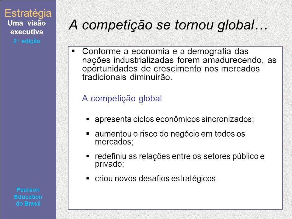 Estratégia Uma visão executiva Pearson Education do Brasil 2ª edição A competição se tornou global… Conforme a economia e a demografia das nações industrializadas forem amadurecendo, as oportunidades de crescimento nos mercados tradicionais diminuirão.
