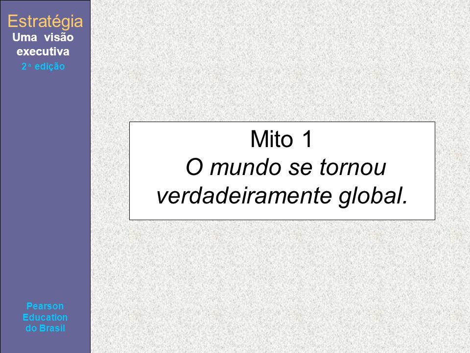 Estratégia Uma visão executiva Pearson Education do Brasil 2ª edição Mito 1 O mundo se tornou verdadeiramente global.
