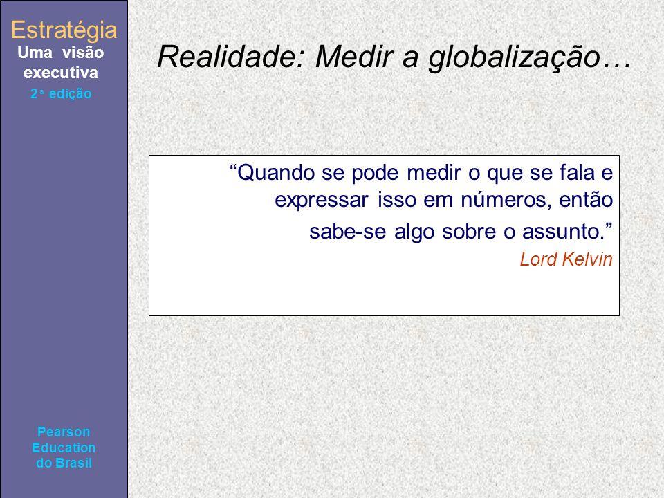 Estratégia Uma visão executiva Pearson Education do Brasil 2ª edição Realidade: Medir a globalização… Quando se pode medir o que se fala e expressar isso em números, então sabe-se algo sobre o assunto.