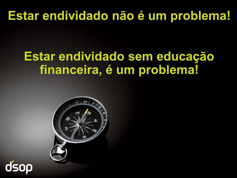 Estar endividado não é um problema! Estar endividado sem educação financeira, é um problema!