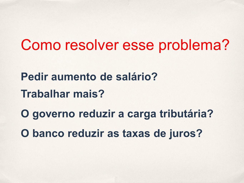 Como resolver esse problema? Pedir aumento de salário? Trabalhar mais? O governo reduzir a carga tributária? O banco reduzir as taxas de juros?