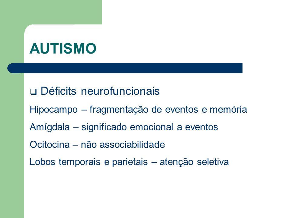 AUTISMO Déficits neurofuncionais Hipocampo – fragmentação de eventos e memória Amígdala – significado emocional a eventos Ocitocina – não associabilid
