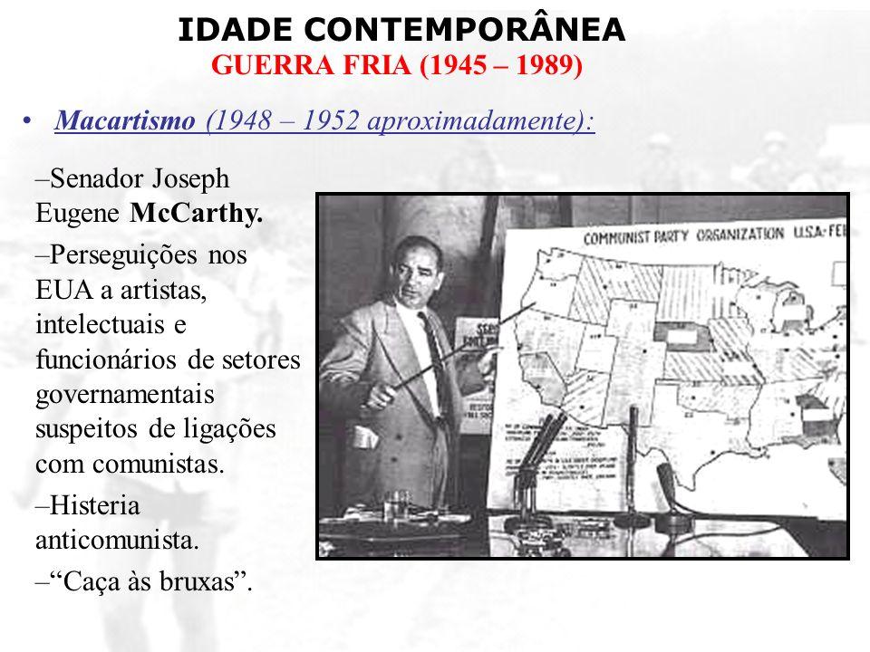 IDADE CONTEMPORÂNEA GUERRA FRIA (1945 – 1989) Macartismo (1948 – 1952 aproximadamente): –Senador Joseph Eugene McCarthy. –Perseguições nos EUA a artis