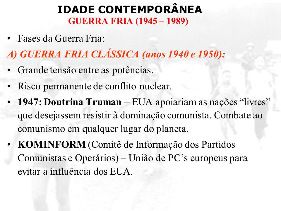 IDADE CONTEMPORÂNEA GUERRA FRIA (1945 – 1989) Fases da Guerra Fria: A) GUERRA FRIA CLÁSSICA (anos 1940 e 1950): Grande tensão entre as potências. Risc