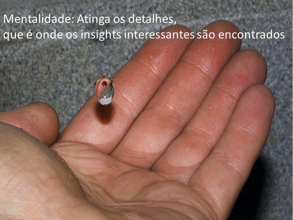 Mentalidade: Atinga os detalhes, que é onde os insights interessantes são encontrados