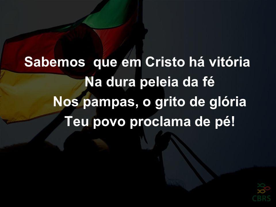 Sabemos que em Cristo há vitória Na dura peleia da fé Nos pampas, o grito de glória Teu povo proclama de pé!