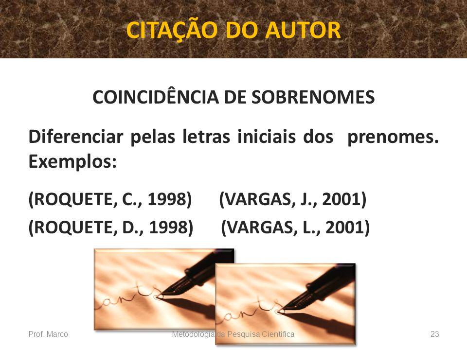 CITAÇÃO DO AUTOR COINCIDÊNCIA DE SOBRENOMES Diferenciar pelas letras iniciais dos prenomes. Exemplos: (ROQUETE, C., 1998) (VARGAS, J., 2001) (ROQUETE,