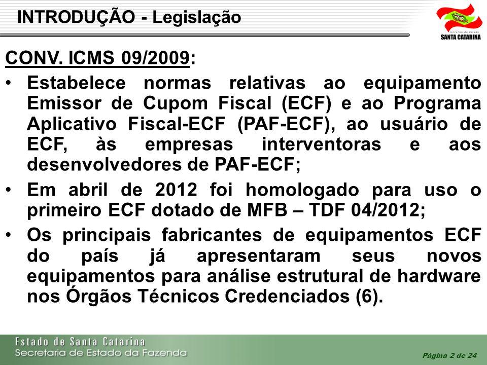 Página 3 de 24 INTRODUÇÃO - Legislação ATO COTEPE ICMS 16/2009: Dispõe sobre a Especificação Técnica de Requisitos do Emissor de Cupom Fiscal (ERT-ECF); A alteração implementada pelo Ato COTEPE 30/2012, DOU de 12/06/2012, implementa a versão 01.03 da ERT-ECF; A versão 01.03 contém diversas otimizações incluindo o CF- e-ECF, possibilidade de uso de processadores seguros e do controle único de sobrescrita das memórias internas; AJUSTE SINIEF 03/2012: Institui o Cupom Fiscal Eletrônico - CF-e-ECF (modelo 60) e dispõe sobre a sua emissão por meio de Equipamento Emissor de Cupom Fiscal – ECF (xml).