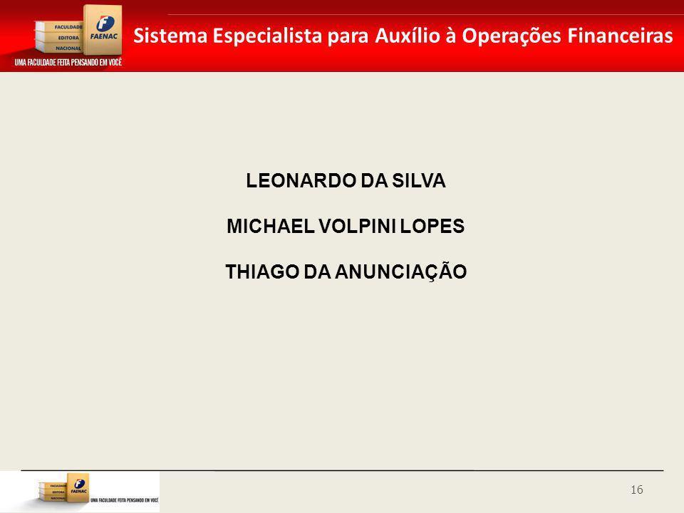 Sistema Especialista para Auxílio à Operações Financeiras LEONARDO DA SILVA MICHAEL VOLPINI LOPES THIAGO DA ANUNCIAÇÃO 16