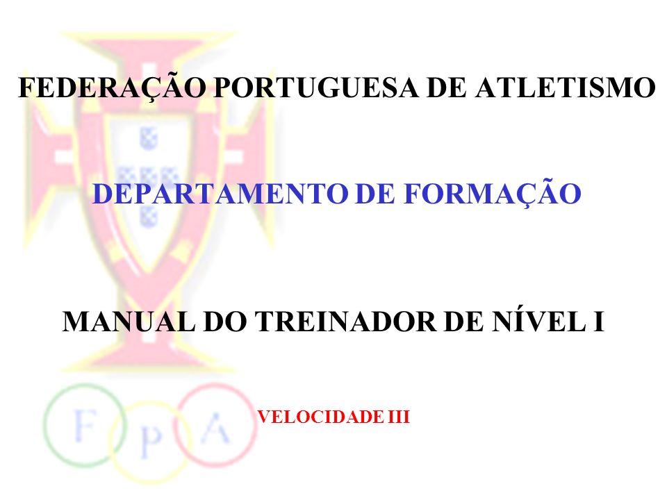 FEDERAÇÃO PORTUGUESA DE ATLETISMO DEPARTAMENTO DE FORMAÇÃO MANUAL DO TREINADOR DE NÍVEL I VELOCIDADE III