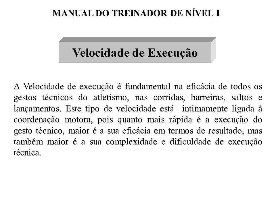 MANUAL DO TREINADOR DE NÍVEL I Velocidade de Execução A Velocidade de execução é fundamental na eficácia de todos os gestos técnicos do atletismo, nas