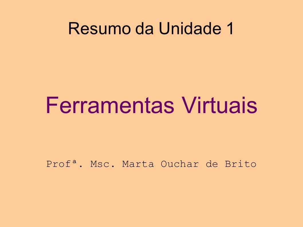 Resumo da Unidade 1 Ferramentas Virtuais Profª. Msc. Marta Ouchar de Brito