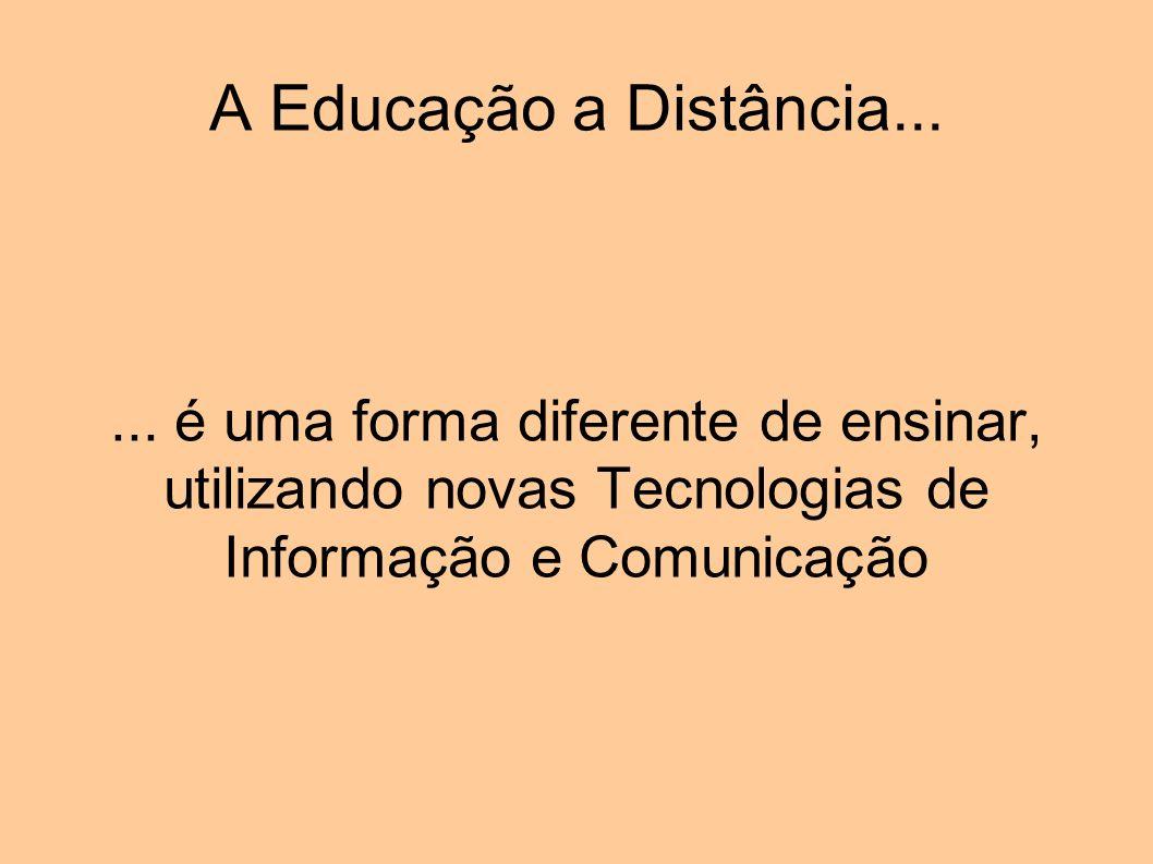 A Educação a Distância...... é uma forma diferente de ensinar, utilizando novas Tecnologias de Informação e Comunicação