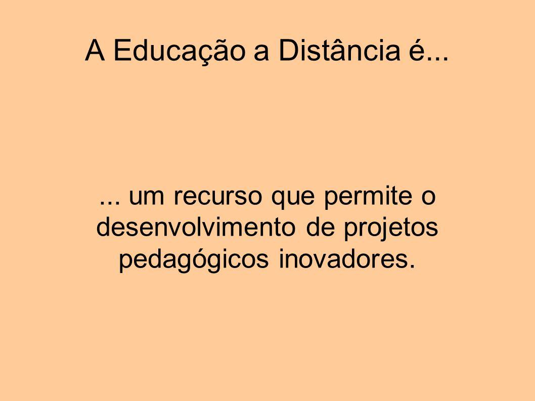 A Educação a Distância é...... um recurso que permite o desenvolvimento de projetos pedagógicos inovadores.