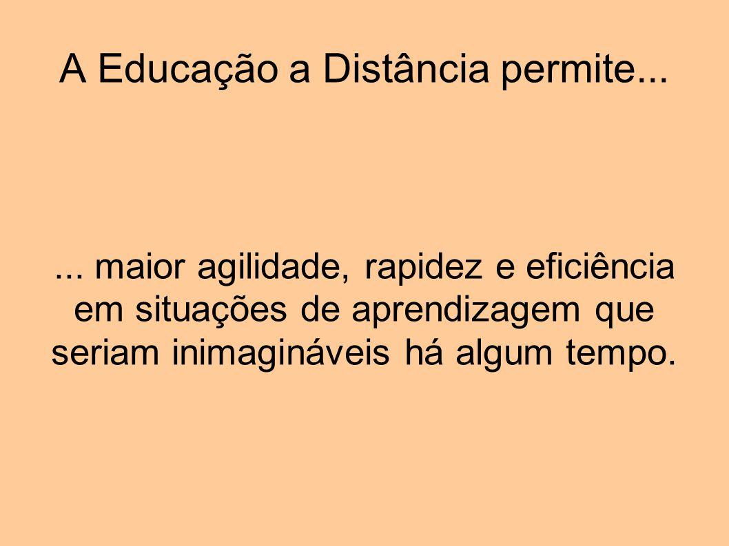 A Educação a Distância permite...... maior agilidade, rapidez e eficiência em situações de aprendizagem que seriam inimagináveis há algum tempo.