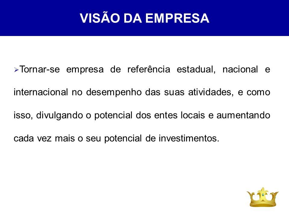 VISÃO DA EMPRESA Tornar-se empresa de referência estadual, nacional e internacional no desempenho das suas atividades, e como isso, divulgando o poten