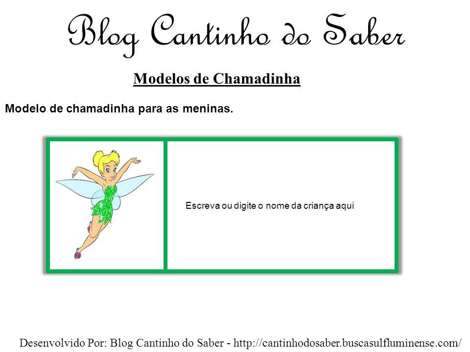 Blog Cantinho do Saber Modelos de Chamadinha Desenvolvido Por: Blog Cantinho do Saber - http://cantinhodosaber.buscasulfluminense.com/ Escreva ou digite o nome da criança aqui Modelo de chamadinha para as meninas.