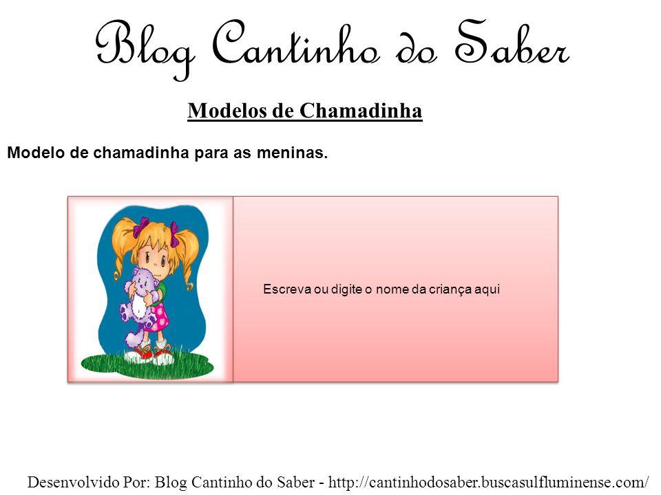 Blog Cantinho do Saber Modelos de Chamadinha Desenvolvido Por: Blog Cantinho do Saber - http://cantinhodosaber.buscasulfluminense.com/ Escreva ou digite o nome da criança aqui Modelo de chamadinha para os meninos.