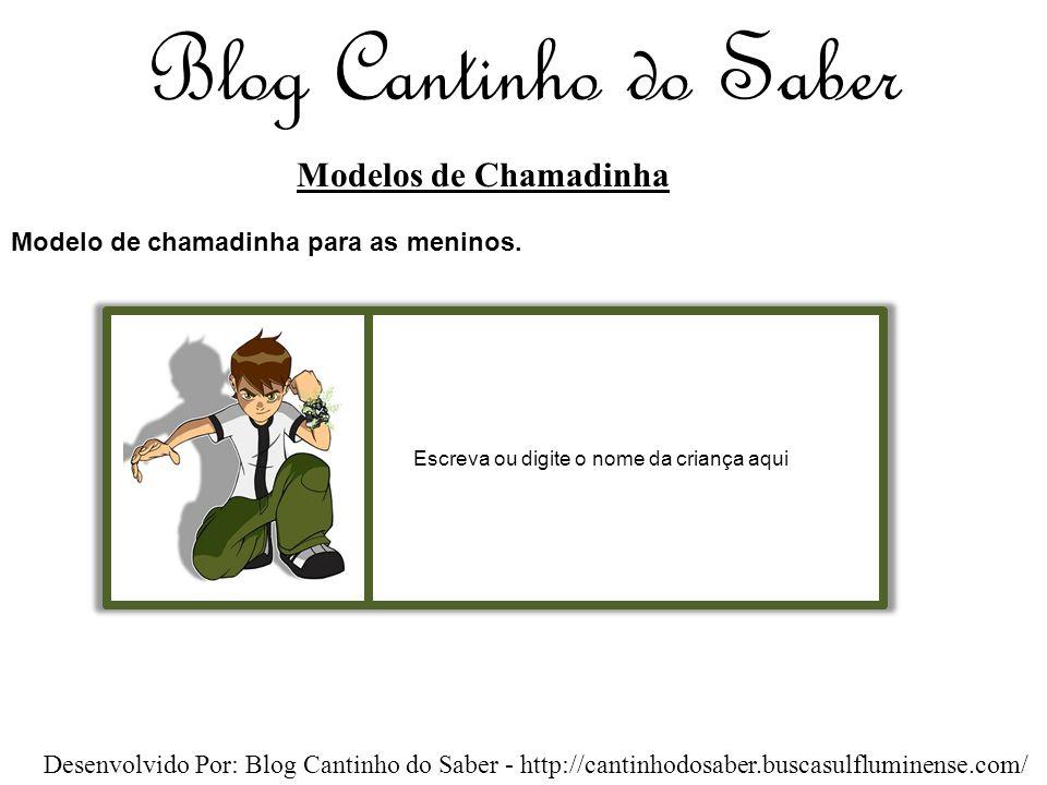 Blog Cantinho do Saber Modelos de Chamadinha Desenvolvido Por: Blog Cantinho do Saber - http://cantinhodosaber.buscasulfluminense.com/ Escreva ou digite o nome da criança aqui Modelo de chamadinha para as meninos.