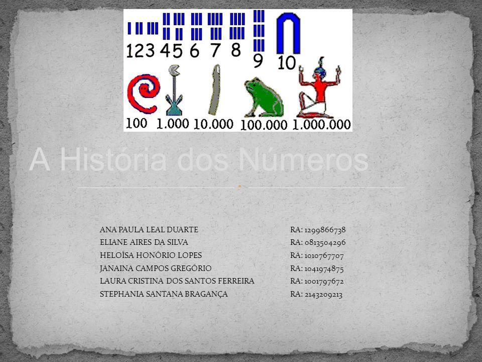 A História dos Números ANA PAULA LEAL DUARTERA: 1299866738 ELIANE AIRES DA SILVARA: 0813504296 HELOÍSA HONÓRIO LOPESRA: 1010767707 JANAINA CAMPOS GREG