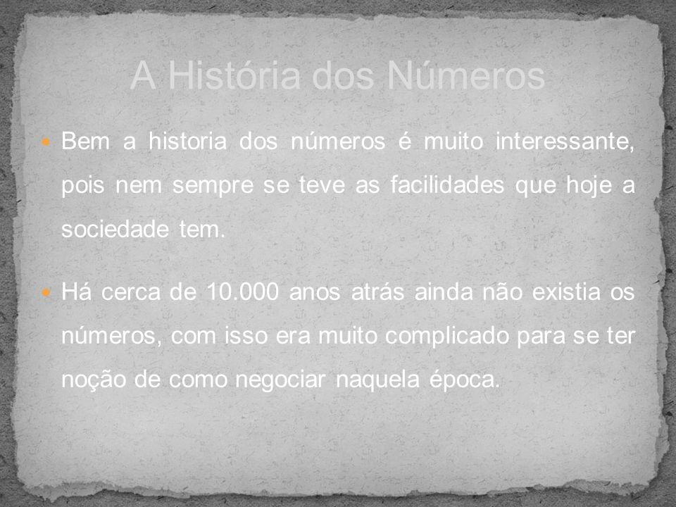 Bem a historia dos números é muito interessante, pois nem sempre se teve as facilidades que hoje a sociedade tem. Há cerca de 10.000 anos atrás ainda