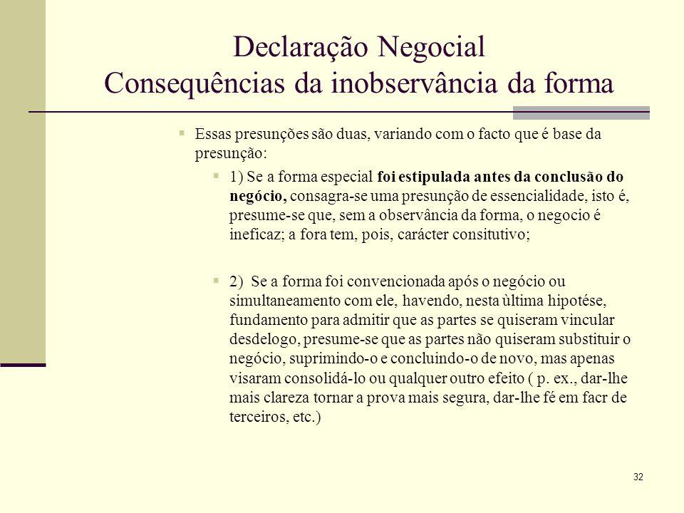 33 Declaração Negocial Consequências da inobservância da forma Inobservância da forma Legal: »Mota Pinto,pág 433 e segs: Em conformidade com a orientação da generalidade das legislações e com os motivos de interesse público que determinam as exigências legais de forma, o Cod.