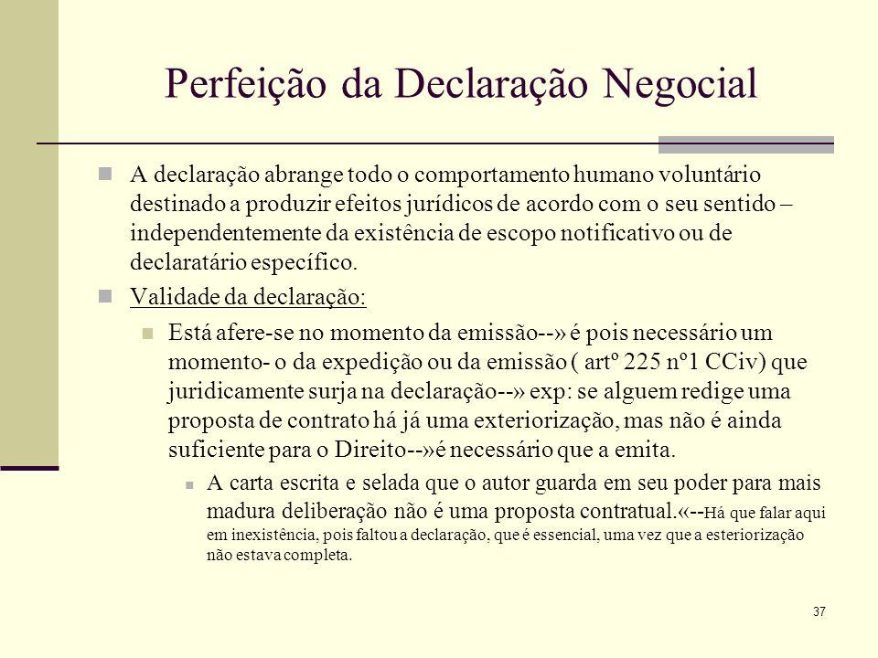 38 Perfeição da Declaração Negocial No iter metodológico que envolve uma declaração negocial, temos, portanto, as seguintes etapas, sucessivas: 1.ª: a identificação de um comportamento humano declarativo; 2.ª: o apuramento do sentido do comportamento declarativo; 3.ª: a composição do modelo de decisão correspondente aos efeitos que o comportamento declarativo, conjugado o ordenamento jurídico, vai (ou não) desencadear.