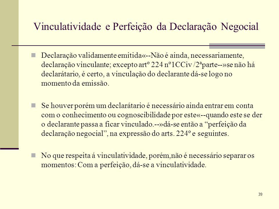40 Eficácia da Declaração Negocial A eficáia da declaração negocial pode colocar-se em quatro momentos, em abstracto: 1)Exteriorização--» quando a declaração é formulada ou manifestada, exprimindo o declarante a sua vontade 2)Expedição--» quando a declaração, depois de exteriorizada, é expedida pelo declarante 3)Recepção--» quando a declaração chega ao poder do seu destinatário ou declaratário em termos que normalmente lhe permitam tomar conhecimento do seu conteúdo ( entrada na esfera do poder do declaratário) 4)Conhecimento--» quando o destinatário ou decaratário tomo, de facto, conhecimento da declaração que lhe foi dirigida.