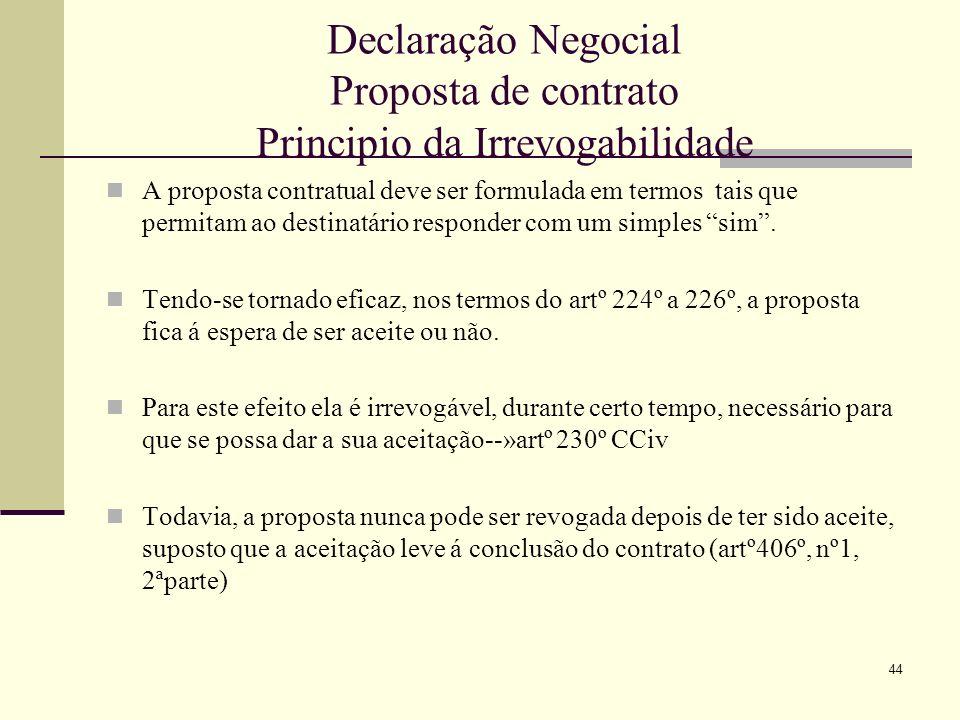 45 Declaração Negocial Proposta de contrato Principio da Irrevogabilidade O principio da irrevogabilidade da proposta é completado pelo nº1 do artº 231º--»este perceito regula a situação prevista em termos gerais no nº1 do 226º CCiv e que pode, de acordo com o conteúdo da própria declaração, levar á sua caducidade.