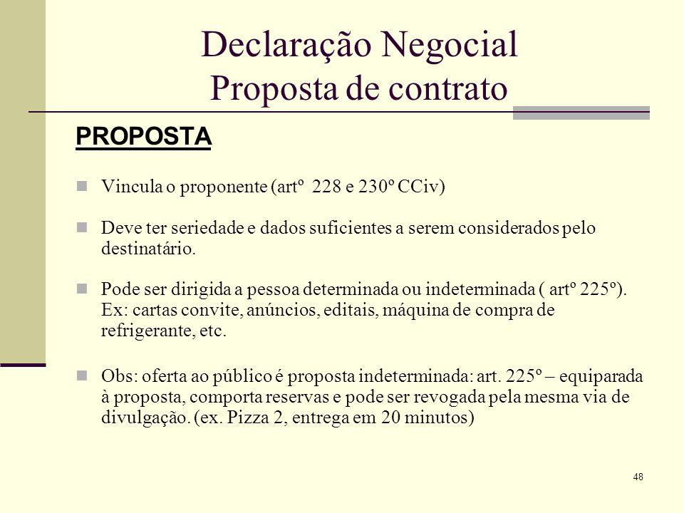 49 Declaração Negocial Proposta de contrato Obs: diferença entre proposta e negociações preliminares: a primeira tem impulso definitivo, exprime declaração de vontade final e apresenta efeitos jurídicos; a segunda não.